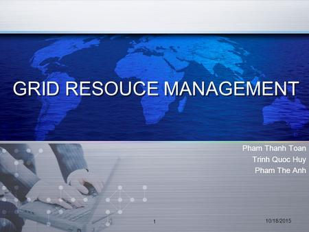 GRID RESOUCE MANAGEMENT Pham Thanh Toan Trinh Quoc Huy Pham The Anh 10/18/2015 1.