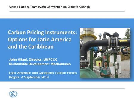 Carbon Pricing Instruments: Options for Latin America and the Caribbean John Kilani, Director, UNFCCC Sustainable Development Mechanisms Latin American.