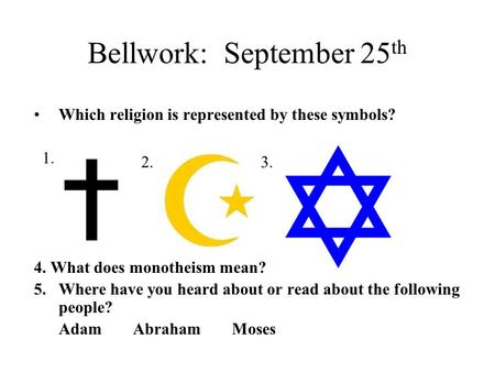 Bellwork: September 25 th Which religion is represented by these symbols? 4. What does monotheism mean? 5.Where have you heard about or read about the.