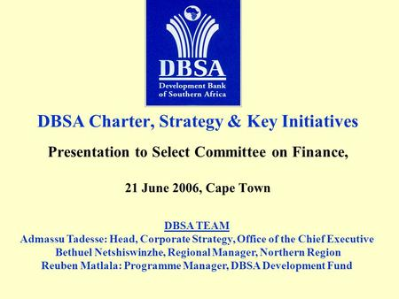 DBSA Charter, Strategy & Key Initiatives Presentation to Select Committee on Finance, 21 June 2006, Cape Town DBSA TEAM Admassu Tadesse: Head, Corporate.