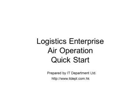 Logistics Enterprise Air Operation Quick Start  Prepared by IT Department Ltd.