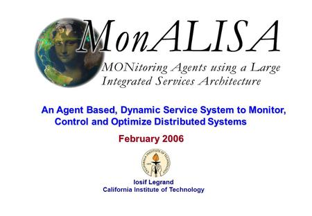 February 2006 Iosif Legrand 1 Iosif Legrand California Institute of Technology February 2006 February 2006 An Agent Based, Dynamic Service System to Monitor,