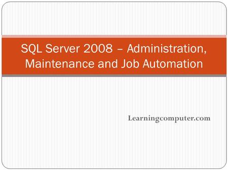 Learningcomputer.com SQL Server 2008 – Administration, Maintenance and Job Automation.