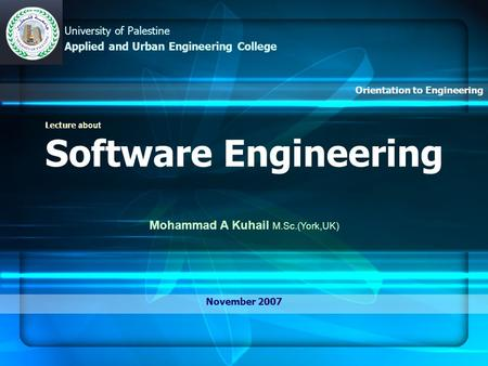 Lecture about Software Engineering Mohammad A Kuhail M.Sc.(York,UK) November 2007 University of Palestine Applied and Urban Engineering College Orientation.