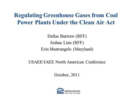 Regulating Greenhouse Gases from Coal Power Plants Under the Clean Air Act Dallas Burtraw (RFF) Joshua Linn (RFF) Erin Mastrangelo (Maryland) USAEE/IAEE.