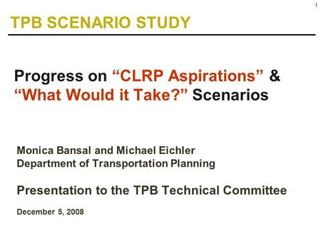 "1 Monica Bansal and Michael Eichler Department of Transportation Planning Presentation to the TPB Technical Committee December 5, 2008 Progress on ""CLRP."
