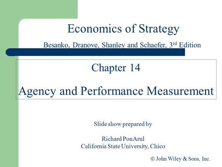 Economics of Strategy Slide show prepared by Richard PonArul California State University, Chico  John Wiley  Sons, Inc. Chapter 14 Agency and Performance.