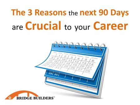 The 3 Reasons the next 90 Days are Crucial to your Career.