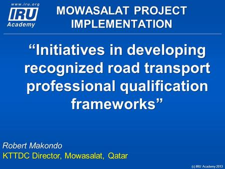 """Initiatives in developing recognized <strong>road</strong> transport professional qualification frameworks"" (c) IRU Academy 2013 <strong>Robert</strong> Makondo KTTDC Director, Mowasalat,"