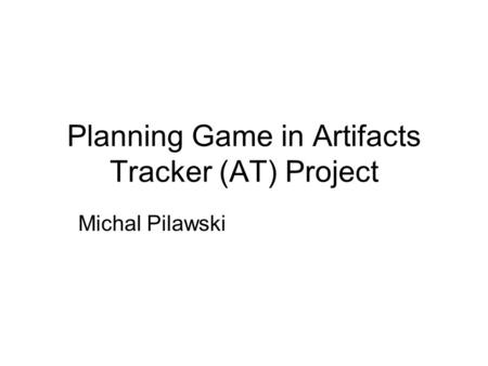 Planning Game in Artifacts Tracker (AT) Project Michal Pilawski.