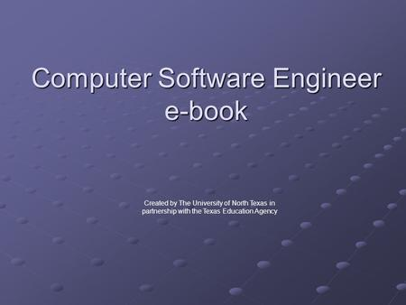 Computer Software Engineer e-book Created by The University of North Texas in partnership with the Texas Education Agency.