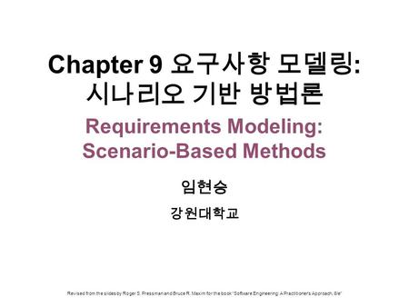 Chapter 9 요구사항 모델링: 시나리오 기반 방법론 Requirements Modeling: Scenario-Based Methods 임현승 강원대학교 Revised from the slides by Roger S. Pressman and Bruce R. Maxim.