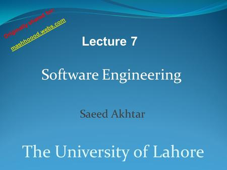 Software Engineering Saeed Akhtar The University of Lahore Lecture 7 Originally shared for: mashhoood.webs.com.