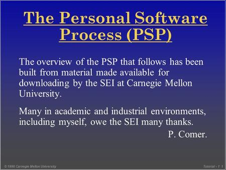 © 1998 Carnegie Mellon UniversityTutorial - 1 1 The Personal Software Process (PSP) The overview of the PSP that follows has been built from material made.