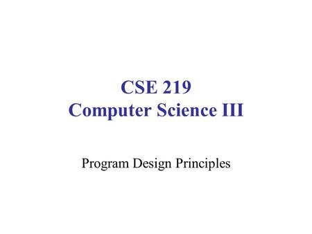 CSE 219 Computer Science III Program Design Principles.