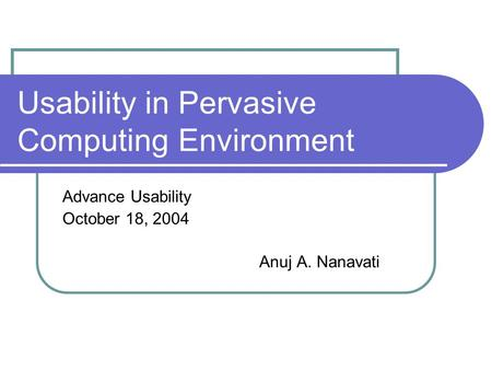 Usability in Pervasive Computing Environment Advance Usability October 18, 2004 Anuj A. Nanavati.