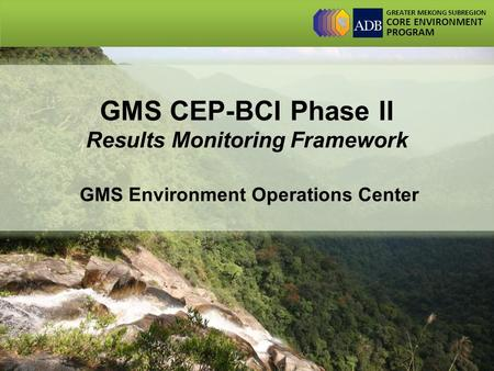 GREATER MEKONG SUBREGION CORE ENVIRONMENT PROGRAM GMS CEP-BCI Phase II Results Monitoring Framework GMS Environment Operations Center.