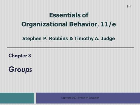 Copyright ©2012 Pearson Education Chapter 8 Groups 8-1 Essentials of Organizational Behavior, 11/e Stephen P. Robbins & Timothy A. Judge.