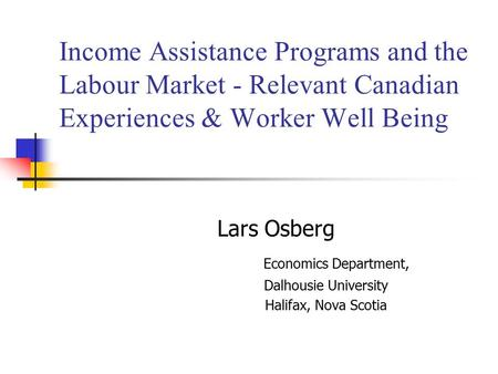 Income Assistance Programs and the Labour Market - Relevant Canadian Experiences & Worker Well Being Lars Osberg Economics Department, Dalhousie University.