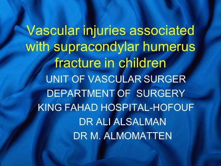 Vascular injuries associated with supracondylar humerus fracture in children UNIT OF VASCULAR SURGER DEPARTMENT OF SURGERY KING FAHAD HOSPITAL-HOFOUF DR.