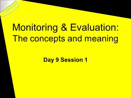 Monitoring & Evaluation: The concepts and meaning Day 9 Session 1.