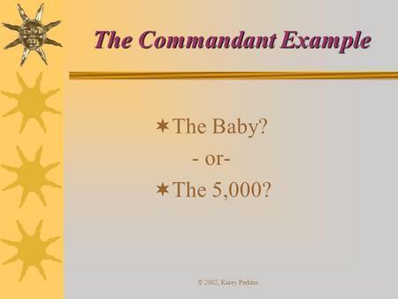 © 2002, Karey Perkins The Commandant Example  The Baby? - or-  The 5,000?