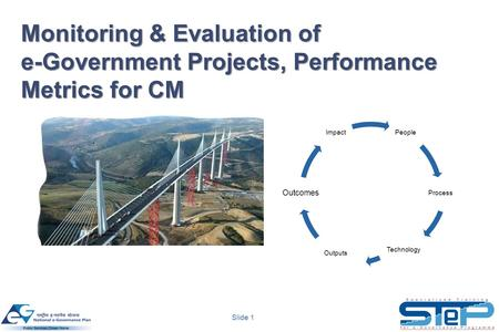 Slide 1 Monitoring & Evaluation of e-Government Projects, Performance Metrics for CM People Process Technology Outputs Outcomes Impact.