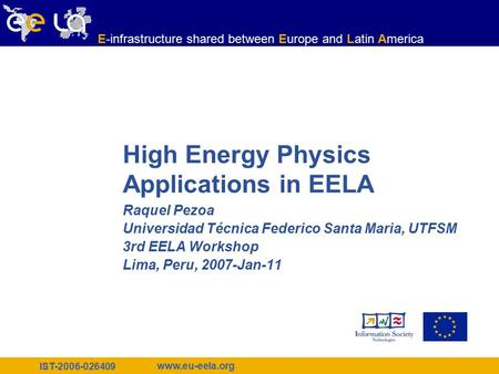 IST-2006-026409 www.eu-eela.org E-infrastructure shared between Europe and Latin America High Energy Physics Applications in EELA Raquel Pezoa Universidad.