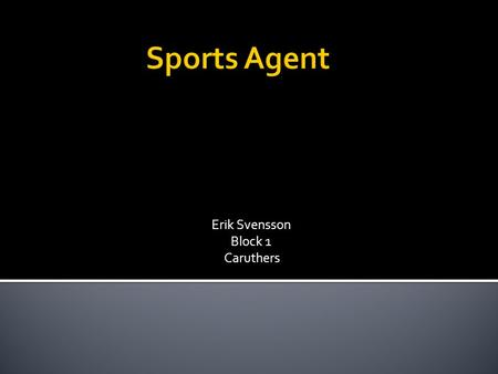 Erik Svensson Block 1 Caruthers.  A sports agent plays an active role in monitoring their clients life. A great part of being a sports agent is that.