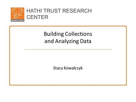 HATHI TRUST RESEARCH CENTER Building Collections and Analyzing Data Stacy Kowalczyk.
