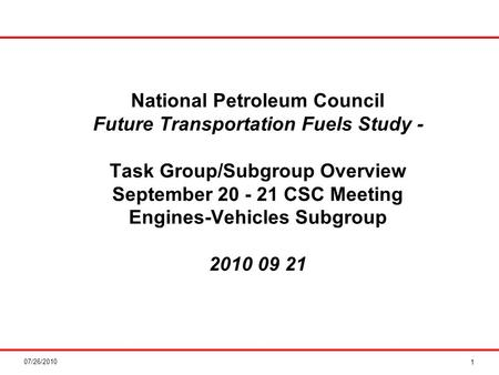 07/26/2010 National Petroleum Council Future Transportation Fuels Study - Task Group/Subgroup Overview September 20 - 21 CSC Meeting Engines-Vehicles Subgroup.