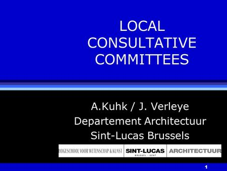 1 LOCAL CONSULTATIVE COMMITTEES A.Kuhk / J. Verleye Departement Architectuur Sint-Lucas Brussels.