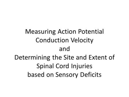 Measuring Action Potential Conduction Velocity and Determining the Site and Extent of Spinal Cord Injuries based on Sensory Deficits.