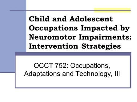 Child and Adolescent Occupations Impacted by Neuromotor Impairments: Intervention Strategies OCCT 752: Occupations, Adaptations and Technology, III.