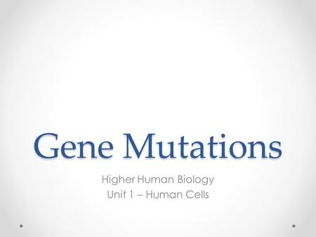 Gene Mutations Higher Human Biology Unit 1 – Human Cells.
