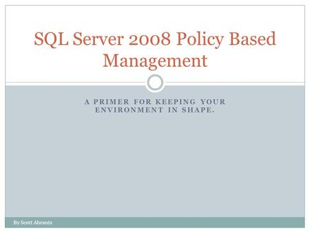 A PRIMER FOR KEEPING YOUR ENVIRONMENT IN SHAPE. SQL Server 2008 Policy Based Management By Scott Abrants.