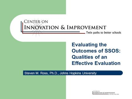 Evaluating the Outcomes of SSOS: Qualities of an Effective Evaluation Steven M. Ross, Ph.D., Johns Hopkins University.