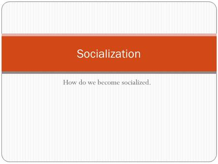 How do we become socialized. Socialization. Socialization: takes place during your entire life. It is the process through which an individual acquires.