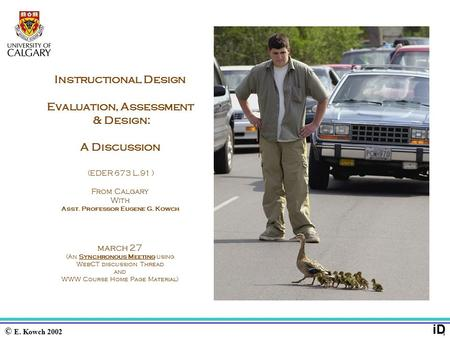 © E. Kowch 2002 1 iD Instructional Design Evaluation, Assessment & Design: A Discussion (EDER 673 L.91 ) From Calgary With Asst. Professor Eugene G. Kowch.