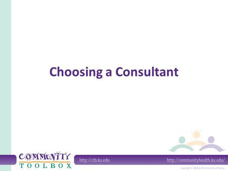 Choosing a Consultant. What is a consultant? A consultant is an individual (or, sometimes, a group or organization) that brings experience and expertise.