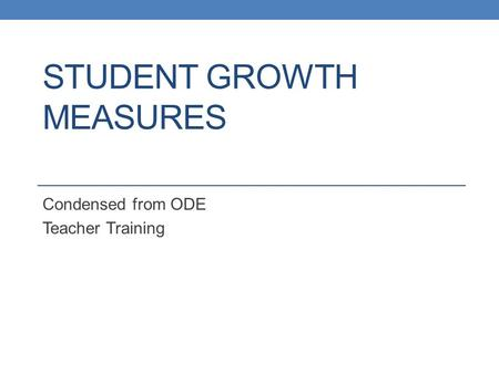 STUDENT GROWTH MEASURES Condensed from ODE Teacher Training.