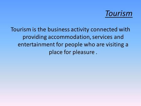Tourism Tourism is the business activity connected with providing accommodation, services and entertainment for people who are visiting a place for pleasure.