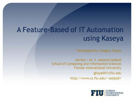 A Feature-Based of IT Automation using Kaseya Developed By: Gregory Hayes Advisor : Dr. S. Masoud Sadjadi School of Computing and Information Sciences.
