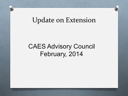 Update on Extension CAES Advisory Council February, 2014.