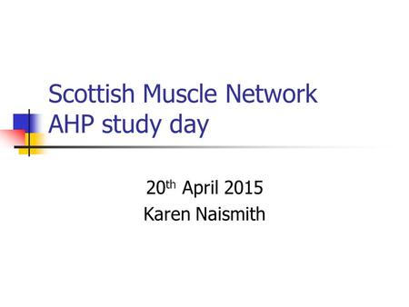 Scottish Muscle Network AHP study day 20 th April 2015 Karen Naismith.