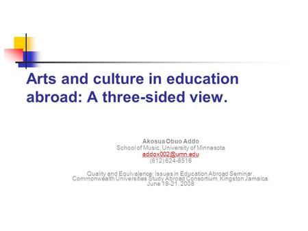 Arts and culture in education abroad: A three-sided view. Akosua Obuo Addo School of Music, University of Minnesota (612) 624-8516 Quality.