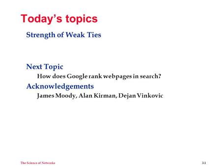 The Science of Networks 3.1 Today's topics Strength of Weak Ties Next Topic How does Google rank webpages in search? Acknowledgements James Moody, Alan.
