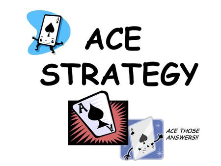 ACE STRATEGY ACE THOSE ANSWERS!!. ACE Strategy A…Answer the question! C…Cite evidence from the text! E…Expand your answer!