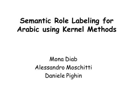 Semantic Role Labeling for Arabic using Kernel Methods Mona Diab Alessandro Moschitti Daniele Pighin.