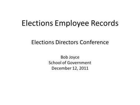 Elections Employee Records Elections Directors Conference Bob Joyce School of Government December 12, 2011.